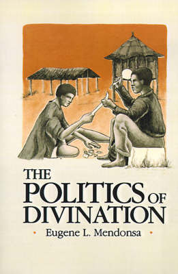 The Politics of Divination: A Processual View of Reactions to Illness and Deviance Among the Sisala of Northern Ghana by Eugene L Mendonsa