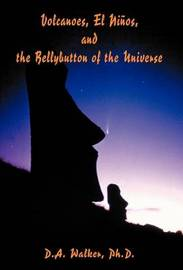 Volcanoes, El Ninos, and the Bellybutton of the Universe by Daniel Alvin Walker PH. D.