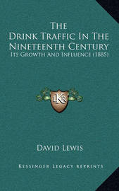 The Drink Traffic in the Nineteenth Century: Its Growth and Influence (1885) by David Lewis