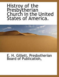 Histroy of the Presbytherian Church in the United States of America. by Ezra Hall Gillett