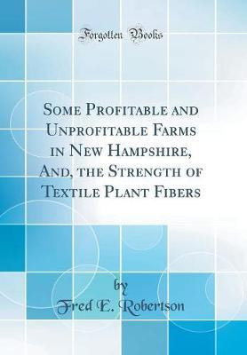 Some Profitable and Unprofitable Farms in New Hampshire, And, the Strength of Textile Plant Fibers (Classic Reprint) by Fred E Robertson