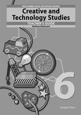 Creative and Technology Studies for Zambia Basic Education Grade 6 Teacher's Guide by Mubiana Wakumelo