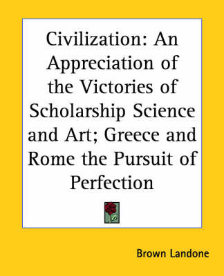 Civilization: An Appreciation of the Victories of Scholarship Science and Art; Greece and Rome the Pursuit of Perfection
