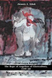 The Rape of Angelina of Glastonbury, 1199 Ad: [The Green Knight] by Dennis L Siluk