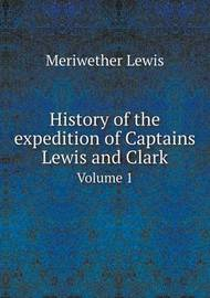 History of the Expedition of Captains Lewis and Clark Volume 1 by Meriwether Lewis