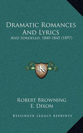 Dramatic Romances and Lyrics: And Sordello, 1840-1845 (1897) by Robert Browning