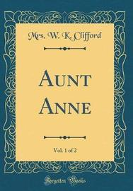 Aunt Anne, Vol. 1 of 2 (Classic Reprint) by Mrs. W.K. Clifford image