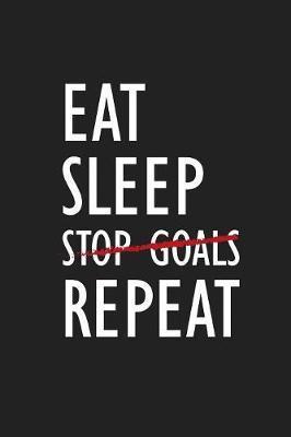Eat Sleep Stop Goals Repeat by Deep Senses Designs