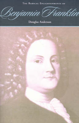 The Radical Enlightenments of Benjamin Franklin by Douglas Anderson