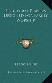 Scriptural Prayers Designed for Family Worship by Francis King