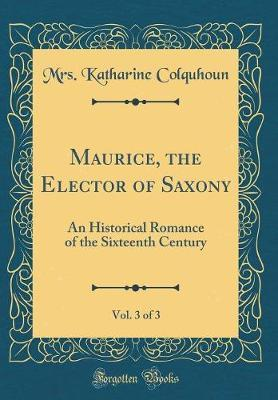Maurice, the Elector of Saxony, Vol. 3 of 3 by Mrs Katharine Colquhoun