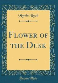 Flower of the Dusk (Classic Reprint) by Myrtle Reed