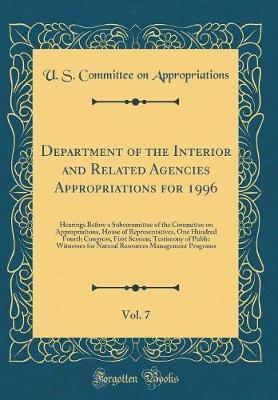 Department of the Interior and Related Agencies Appropriations for 1996, Vol. 7 by U S Committee on Appropriations
