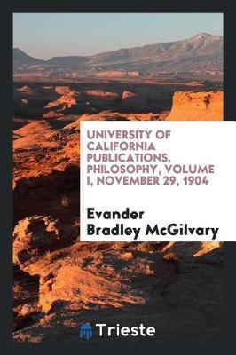 University of California Publications. Philosophy, Volume I, November 29, 1904 by Evander Bradley McGilvary