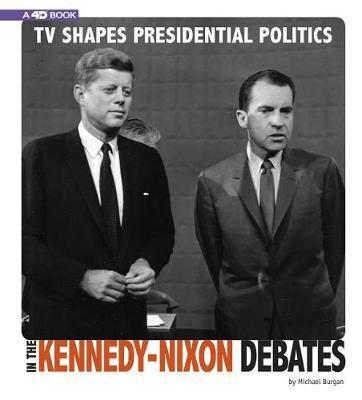 Captured Television History 4D: TV Shapes Presidential Politics in the Kennedy-Nixon Debates: 4D An Augmented Reading Experience by Michael Burgan