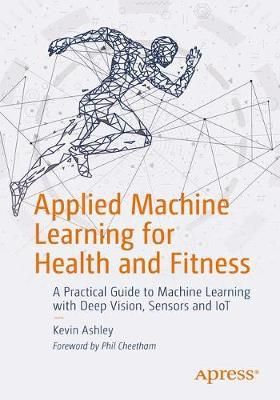 Applied Machine Learning for Health and Fitness by Kevin Ashley