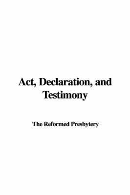 ACT, Declaration, and Testimony by Reformed Presbytery The Reformed Presbytery