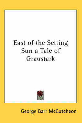 East of the Setting Sun a Tale of Graustark by George , Barr McCutcheon