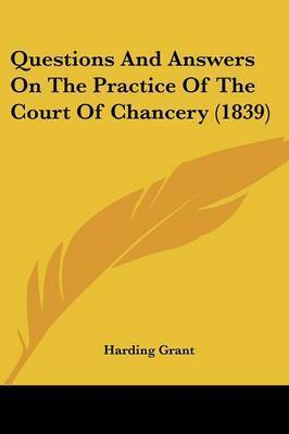 Questions And Answers On The Practice Of The Court Of Chancery (1839) by Harding Grant