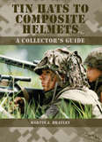 Tin Hats to Composite Helmets: A Collector's Guide by Martin J. Brayley