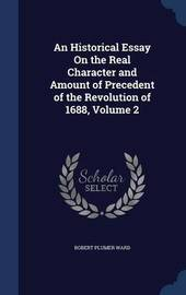 An Historical Essay on the Real Character and Amount of Precedent of the Revolution of 1688; Volume 2 by Robert Plumer Ward