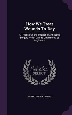 How We Treat Wounds To-Day by Robert Tuttle Morris