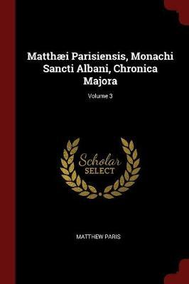 Matthaei Parisiensis, Monachi Sancti Albani, Chronica Majora; Volume 3 by Matthew Paris