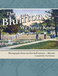 The Bluffton We Never Knew by Fred Steiner