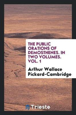 The Public Orations of Demosthenes. in Two Volumes. Vol. 1 by Arthur Wallace Pickard-Cambridge