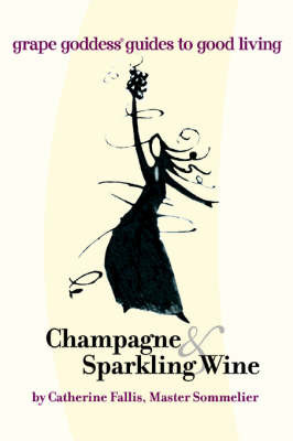 Champagne & Sparkling Wine : Grape Goddess Guides to Good Living by Catherine Fallis image
