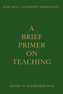 A Brief Primer on Teaching: For New University Personnel by Henry H Walbesser, Ph.D. image