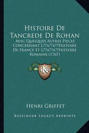Histoire de Tancrede de Rohan: Avec Quelques Autres Pieces Concernant Lacentsa -A Centshistoire de France Et Lacentsa -A Centshistoire Romaine (1767) by Henri Griffet