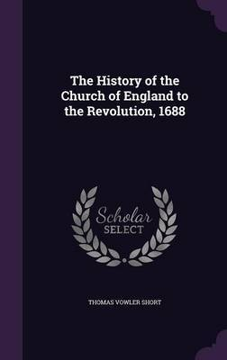 The History of the Church of England to the Revolution, 1688 by Thomas Vowler Short