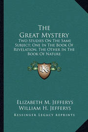 The Great Mystery: Two Studies on the Same Subject; One in the Book of Revelation, the Other in the Book of Nature by Elizabeth M. Jefferys