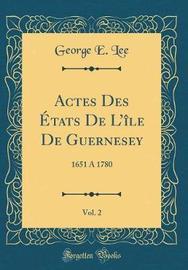 Actes Des Etats de L'Ile de Guernesey, Vol. 2 by George E Lee image