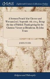 A Sermon Preach'd at Chester and Wrexam [sic]. Septemb. 7th. 1704. Being the Day of Publick Thanksgiving for the Glorious Victory at Bleinheim. by John Evans by John Evans image