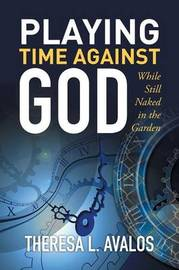 Playing Time Against God by Theresa L Avalos
