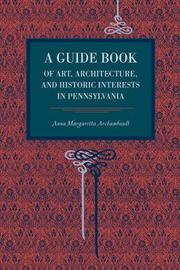 A Guide Book of Art, Architecture, and Historic Interests in Pennsylvania by Anna Margetta Archambault