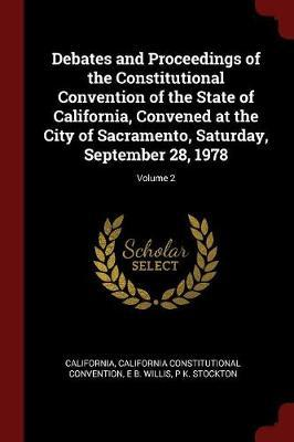 Debates and Proceedings of the Constitutional Convention of the State of California, Convened at the City of Sacramento, Saturday, September 28, 1978; Volume 2 by . California