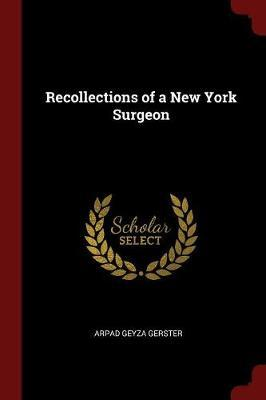 Recollections of a New York Surgeon by Arpad Geyza Gerster