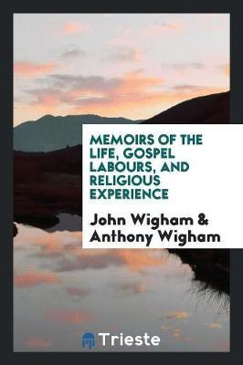 Memoirs of the Life, Gospel Labours, and Religious Experience by John Wigham image
