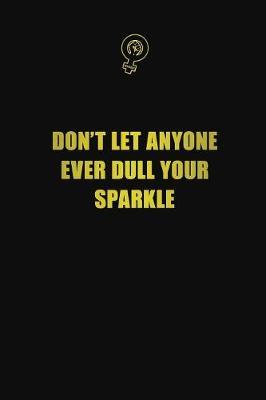 Don't let anyone ever dull your sparkle by Blue Stone Publishers