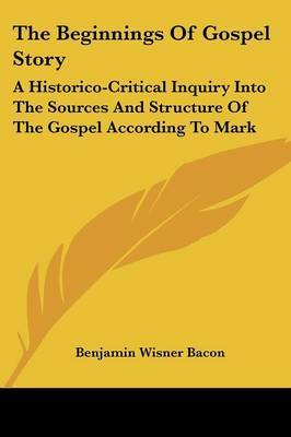 The Beginnings of Gospel Story: A Historico-Critical Inquiry Into the Sources and Structure of the Gospel According to Mark by Benjamin Wisner Bacon image