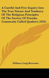 A Careful and Free Inquiry Into the True Nature and Tendency of the Religious Principles of the Society of Friends, Commonly Called Quakers (1824) by William Craig Brownlee image