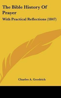 The Bible History Of Prayer: With Practical Reflections (1847) by Charles A Goodrich