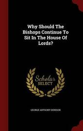 Why Should the Bishops Continue to Sit in the House of Lords? by George Anthony Denison