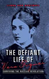 The Defiant Life of Vera Figner by Lynne Ann Hartnett