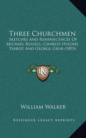 Three Churchmen: Sketches and Reminiscences of Michael Russell, Charles Hughes Terrot and George Grub (1893) by William Walker