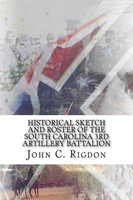 Historical Sketch and Roster of the South Carolina 3rd Artillery Battalion by John C Rigdon