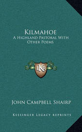 Kilmahoe: A Highland Pastoral with Other Poems by (John Campbell] Shairp